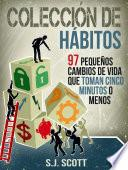 Colección De Hábitos. 97 Pequeños Cambios De Vida Que Toman 5 Minutos O Menos.
