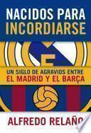 libro Nacidos Para Incordiarse. Un Siglo De Agravios Entre El Madrid Y El Barça