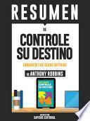 Resumen De  Controle Su Destino: Despertando Al Gigante Que Lleva Dentro    De Anthony Robbins