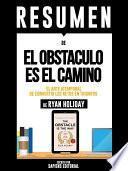 Resumen De  El Obstaculo Es El Camino: El Arte Atemporal De Convertir Los Retos En Triunfos   De Ryan Holiday