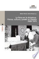 La Física En La Dictadura. Físicos, Cultura Y Poder En España 1939 1975