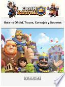 Clash Royale: Guía No Oficial, Trucos, Consejos Y Secretos