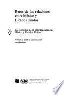 Retos De Las Relaciones Entre México Y Estados Unidos: La Economía De La Interdependencia: México Y Estados Unidos