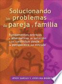 Solucionando Los Problemas De Pareja Y Familia: Fundamentos Tericos Y Alternativas De Solucin A Los Conflictos Desde La Perspectiva Del V Nculo
