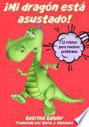 ¡mi Dragón Está Asustado!   12 Relatos Para Resolver Problemas Problemas Y Miedos De Los Niños