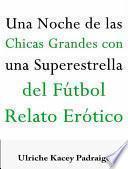 Una Noche De Las Chicas Grandes Con Una Súperestrella Del Fútbol: Relato Erótico