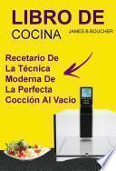 libro Libro De Cocina: Recetario De La Técnica Moderna De La Perfecta Cocción Al Vacío