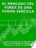 El Mercado Del Forex De Una Forma Sencilla   La Guía De Introducción Al Mercado Del Forex Y De Estrategias De Trading Más Eficaces En El Sector De Las Divisas