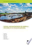 Actores, Aprovechamiento De Madera Y Mercados En La Amazonía Peruana