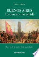 Buenos Aires Lo Que No Me Olvidé. Historias De La Ciudad Desde Su Fundación