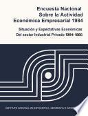 Encuesta Nacional Sobre La Actividad Económica Empresarial 1984. Situación Y Expectativas Económicas Del Sector Industrial Privado 1984 1985