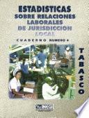 Estadísticas Sobre Relaciones Laborales De Jurisdicción Local. Tabasco. Cuaderno Número 4