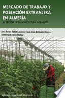 Mercado De Trabajo Y Población Extranjera En Almería. El Sector En La Agricultura Intensiva