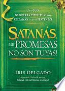 Satanas, Mis Promesas No Son Tuyas!: La Guia De Guerra Espiritual Para Reclamar Lo Que Le Pertenece