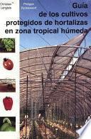 Guía De Los Cultivos Protegidos De Hortalizas En Zona Tropical Hùmeda